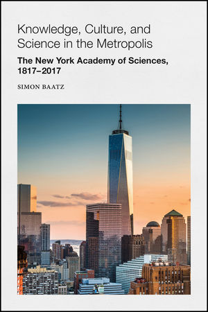 Knowledge, Culture, and <span class='search-highlight'>Science</span> in the Metropolis: The New York Academy of <span class='search-highlight'>Sciences</span>, 1817-2017