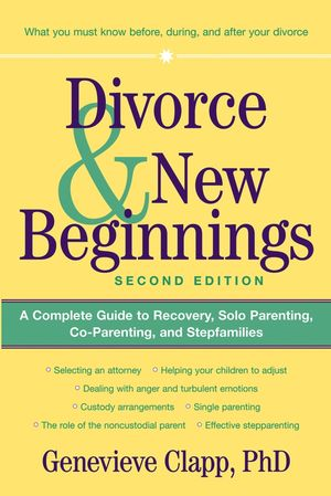 Divorce and New Beginnings: A Complete Guide to Recovery, Solo Parenting, Co-Parenting, and Stepfamilies, 2nd Edition
