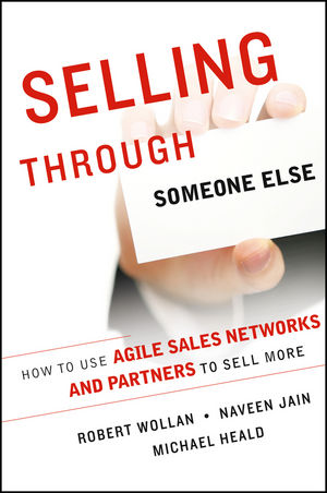 Selling Through Someone Else: How to Use Agile Sales Networks and Partners to Sell More