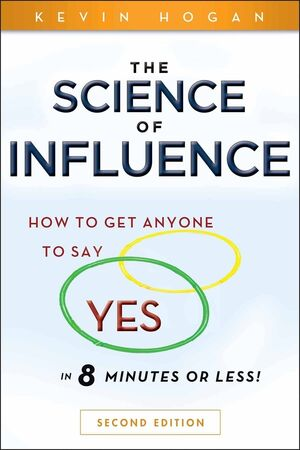 """The Science of Influence: How to Get Anyone to Say """"""""Yes"""""""" in 8 Minutes or Less!, 2nd Edition"""