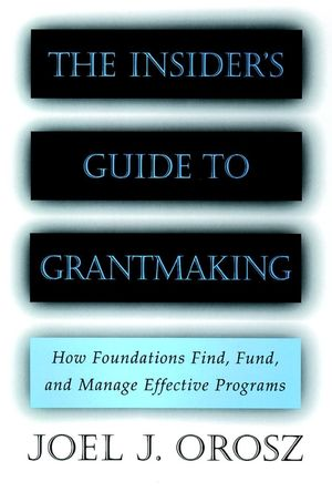 The Insider's Guide to Grantmaking: How Foundations Find, Fund, and Manage Effective Programs