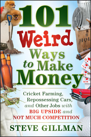 101 Weird Ways to Make Money: Cricket Farming, Repossessing Cars, and Other Jobs With Big Upside and Not Much Competition (1118014189) cover image