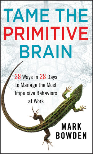 Tame the Primitive Brain: 28 Ways in 28 Days to Manage the Most Impulsive Behaviors at Work (1118436989) cover image