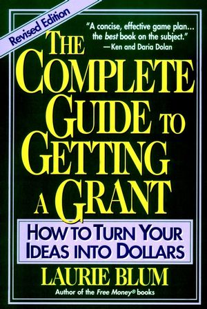 The Complete Guide to Getting a Grant: How to Turn Your Ideas Into Dollars, Revised Edition