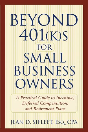 Beyond 401(k)s for Small Business Owners : A Practical Guide to Incentive, Deferred Compensation, and Retirement Plans