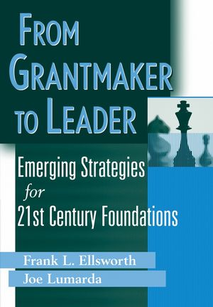 From Grantmaker to Leader : Emerging Strategies for Twenty-First Century Foundations