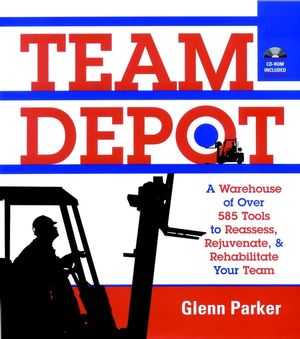 Team Depot: A Warehouse of Over 585 Tools to Reassess, Rejuvenate, and Rehabilitate Your Team