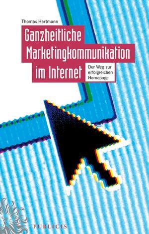 Ganzheitliche Marketingkommunikation im Internet: Der Weg zur Erfolgreichen Homepage