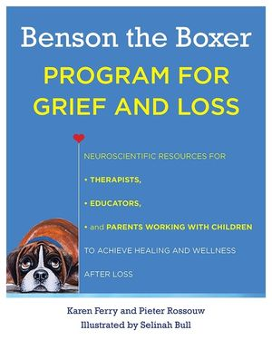 Benson the Boxer Program for Grief and Loss: Neuroscientific Resources for Therapists, Educators, and Parents Working with Children to Achieve Healing and Wellness After Loss