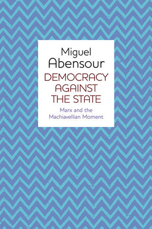 Democracy Against the State: Marx and the Machiavellian Movement