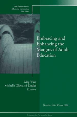 Embracing and Enhancing the Margins of Adult Education: New Directions for Adult and Continuing Education, Number 104