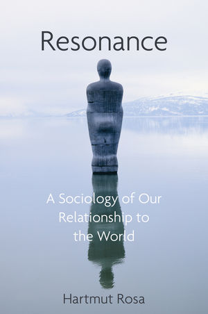 Resonance: A Sociology of Our Relationship to the World