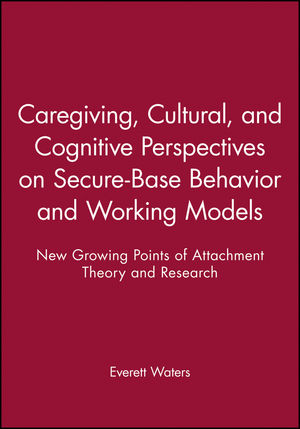 Caregiving, Cultural, and Cognitive Perspectives on Secure-Base Behavior and Working Models: New Growing Points of Attachment Theory and Research