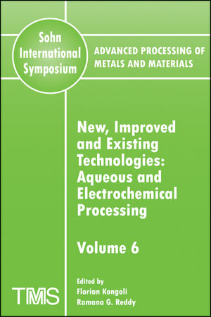 Advanced Processing of Metals and Materials (Sohn International Symposium), Volume 6, New, Improved and Existing Technologies: Aqueous and Electrochemical Processing