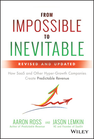 From Impossible to Inevitable: How SaaS and Other Hyper-Growth Companies Create Predictable Revenue, 2nd Edition