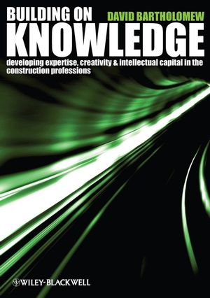 Building on Knowledge: Developing Expertise, Creativity and Intellectual Capital in the Construction Professions (1405147091) cover image