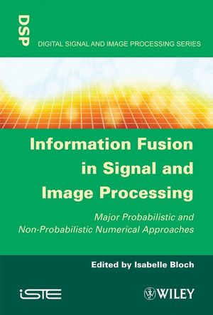 Information Fusion in Signal and Image Processing: Major Probabilistic and Non-Probabilistic Numerical Approaches (1848210191) cover image