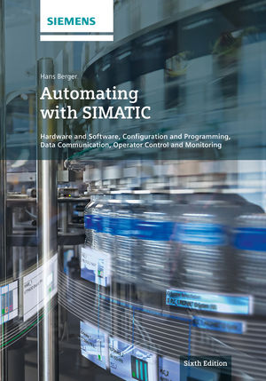 Automating with SIMATIC: Hardware and Software, Configuration and Programming, Data Communication, Operator Control and Monitoring, 6th Edition
