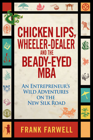 Chicken Lips, Wheeler-Dealer, and the Beady-Eyed M.B.A: An Entrepreneur's Wild Adventures on the New Silk Road