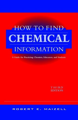 How to Find Chemical Information: A Guide for Practicing Chemists, Educators, and Students, 3rd Edition