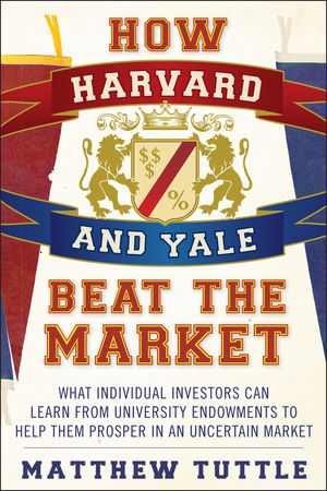 How Harvard and Yale Beat the Market: What Individual Investors Can Learn From the Investment Strategies of the Most Successful University Endowments