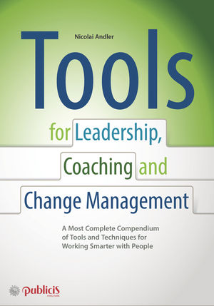 Tools for Coaching, Leadership and Change Management: A Most Complete Compendium of Tools and Techniques for Working Smarter with People