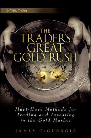 The Trader's Great Gold Rush: Must-Have Methods for Trading and Investing in the Gold Market