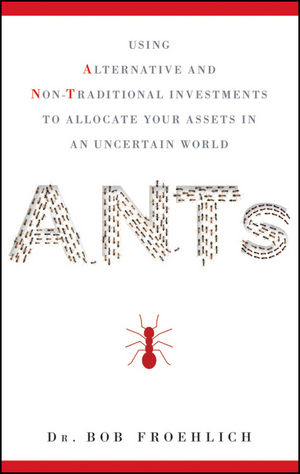 ANTs: Using Alternative and Non-Traditional Investments to Allocate Your Assets in an Uncertain World (0470944994) cover image
