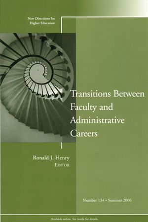 Transitions Between Faculty and Administrative Careers: New Directions for Higher Education, Number 134