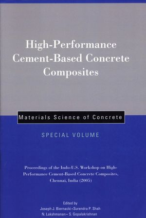 High-Performance Cement-Based Concrete Composites: Proceedings of the Indo-U.S. Workshop on High-Performance Cement-Based Concrete Composites, Chennai, India 2005, Materials Science of Concrete, Special Volume