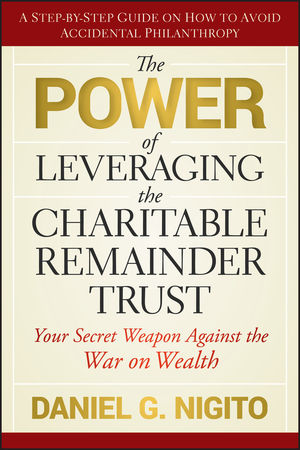 The Power of Leveraging the Charitable Remainder Trust: Your Secret Weapon Against the War on Wealth  (0470557095) cover image