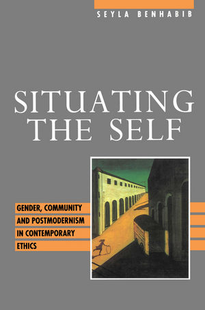 Situating the Self: Gender, Community and Postmodernism in Contemporary Ethics