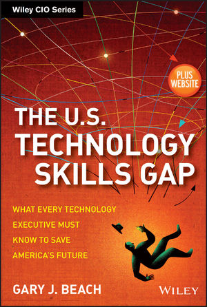 The U.S. Technology Skills Gap: What Every Technology Executive Must Know to Save America's Future, + Website