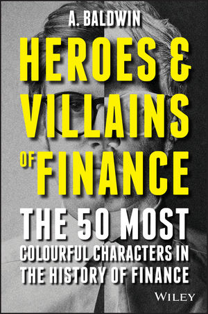 Heroes and Villains of Finance: The 50 Most Colourful Characters in The History of Finance