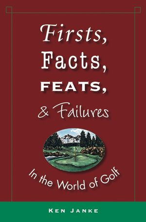 Firsts, Facts, Feats, & Failures in the World of Golf