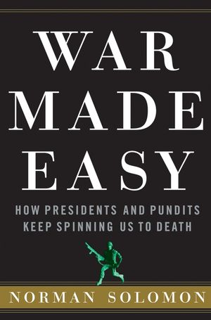 War Made Easy: How Presidents and Pundits Keep Spinning Us to Death (0471694797) cover image