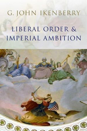 Liberal Order and Imperial Ambition: Essays on American Power and International Order (0745636497) cover image