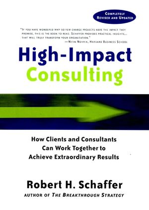 High-Impact Consulting: How Clients and Consultants Can Work Together to Achieve Extraordinary Results , Completely Revised and Updated