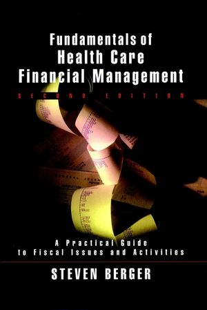 Fundamentals of Health Care Financial Management: A Practical Guide to Fiscal Issues and Activities, 2nd Edition