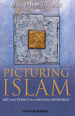 Picturing Islam: Art and Ethics in a Muslim Lifeworld (1444359797) cover image