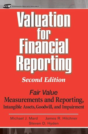 Valuation for Financial Reporting: Fair Value Measurements and Reporting, Intangible Assets, Goodwill and Impairment, 2nd Edition