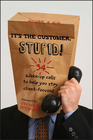 It's the Customer, Stupid!: 34 Wake-up Calls to Help You Stay Client-Focused (0470907398) cover image