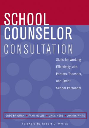 School Counselor Consultation: Skills for Working Effectively with Parents, Teachers, and Other School Personnel