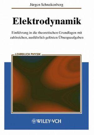 Elektrodynamik: Einführung in die theoretischen Grundlagen mit zalreichen, ausführlich gelösten Übungsaufgaben
