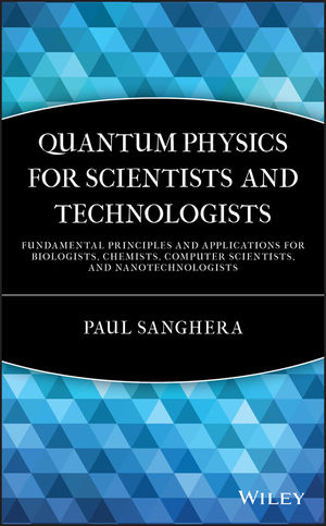 Quantum Physics for Scientists and Technologists: Fundamental Principles and Applications for Biologists, Chemists, Computer Scientists, and Nanotechnologists (0470922699) cover image