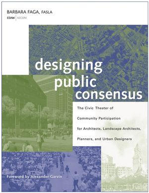 Designing Public Consensus: The Civic Theater of Community Participation for Architects, Landscape Architects, Planners, and Urban Designers