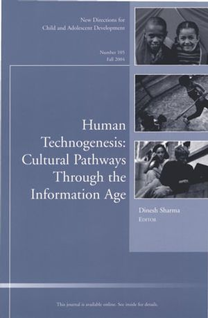 Human Technogenesis: Cultural Pathways through the Information Age: New Directions for Child and Adolescent Development, Number 105