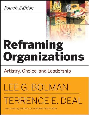 Reframing Organizations: Artistry, Choice and Leadership, 4th Edition