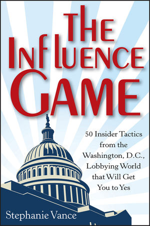 The Influence Game: 50 Insider Tactics from the Washington D.C. Lobbying World that Will Get You to Yes (1118271599) cover image