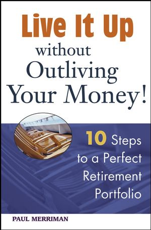 Live it Up without Outliving Your Money!: 10 Steps to a Perfect Retirement Portfolio